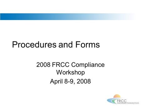 Procedures and Forms 2008 FRCC Compliance Workshop April 8-9, 2008.