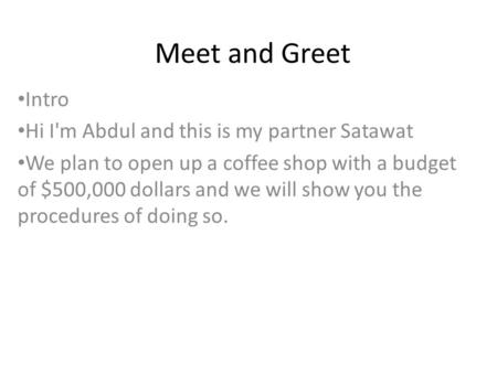 Meet and Greet Intro Hi I'm Abdul and this is my partner Satawat We plan to open up a coffee shop with a budget of $500,000 dollars and we will show you.