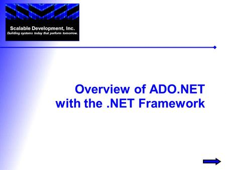 Overview of ADO.NET with the.NET Framework Scalable Development, Inc. Building systems today that perform tomorrow.