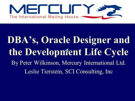 DBA's, Oracle Designer and the Development Life Cycle By Peter Wilkinson, Mercury International Ltd. Leslie Tierstein, SCI Consulting, Inc.