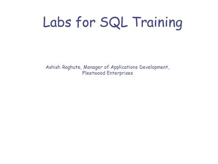 Labs for SQL Training Ashish Raghute, Manager of Applications Development, Fleetwood Enterprises.