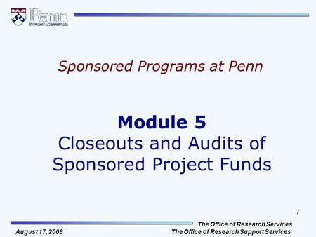 The Office of Research Services The Office of Research Support Services 1 August 17, 2006 Module 5 Closeouts and Audits of Sponsored Project Funds Sponsored.