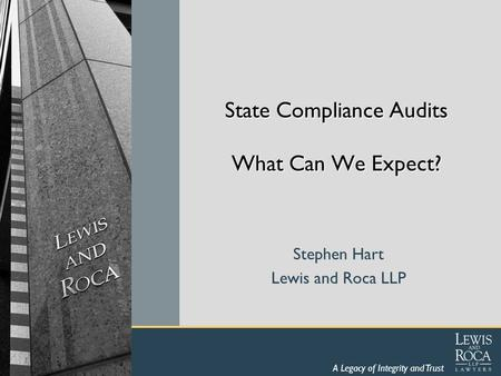 A Legacy of Integrity and Trust State Compliance Audits What Can We Expect? Stephen Hart Lewis and Roca LLP.