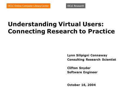 Understanding Virtual Users: Connecting Research to Practice Lynn Silipigni Connaway Consulting Research Scientist Clifton Snyder Software Engineer October.