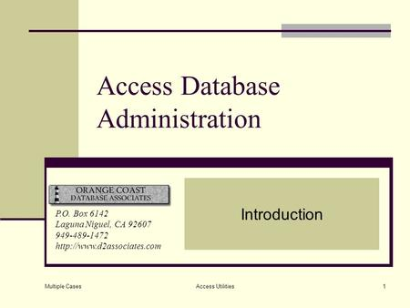 Multiple Cases Access Utilities1 Access Database Administration Introduction P.O. Box 6142 Laguna Niguel, CA 92607 949-489-1472