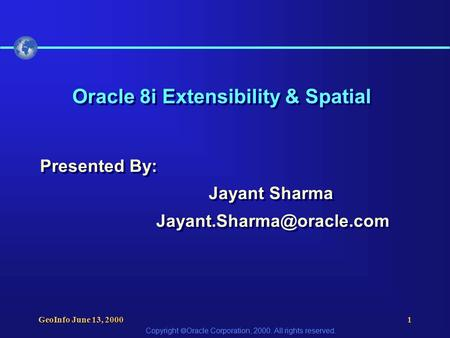 Copyright  Oracle Corporation, 2000. All rights reserved. GeoInfo June 13, 20001 Oracle 8i Extensibility & Spatial Presented By: Jayant Sharma