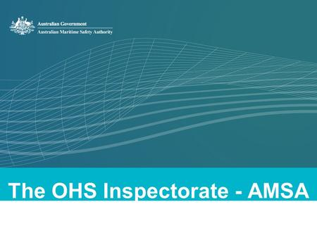 The OHS Inspectorate - AMSA. OHS Compliance and AMSA ►AMSA performs the occupational health and safety Inspectorate function under the OHS Maritime Industry.