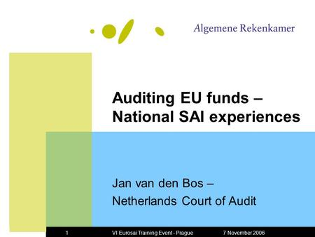 7 November 2006VI Eurosai Training Event - Prague1 Auditing EU funds – National SAI experiences Jan van den Bos – Netherlands Court of Audit.