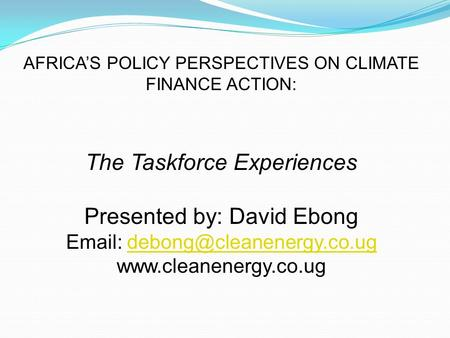 AFRICA'S POLICY PERSPECTIVES ON CLIMATE FINANCE ACTION: The Taskforce Experiences Presented by: David Ebong