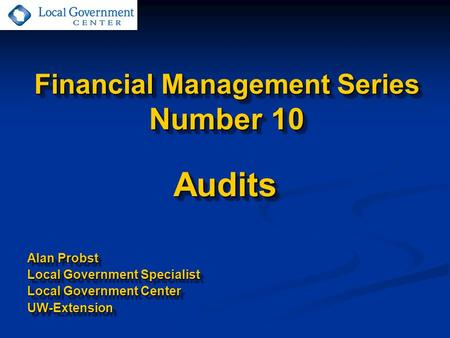 Financial Management Series Number 10 Audits Alan Probst Local Government Specialist Local Government Center UW-ExtensionAudits Alan Probst Local Government.