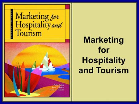 ©2006 Pearson Education, Inc. Marketing for Hospitality and Tourism, 4th edition Upper Saddle River, NJ 07458 Kotler, Bowen, and Makens Marketing for Hospitality.