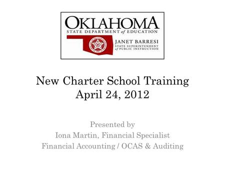 New Charter School Training April 24, 2012 Presented by Iona Martin, Financial Specialist Financial Accounting / OCAS & Auditing.