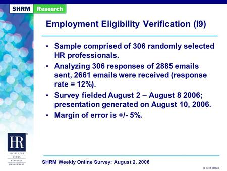 © 2006 SHRM SHRM Weekly Online Survey: August 2, 2006 Employment Eligibility Verification (I9) Sample comprised of 306 randomly selected HR professionals.