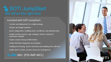 Get off on the right foot Included with SOTI JumpStart: Creation and deployment of a single package FileSync and Single lockdown Email configuration, enabling.