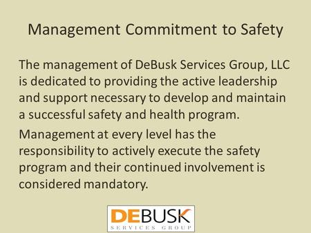 Management Commitment to Safety The management of DeBusk Services Group, LLC is dedicated to providing the active leadership and support necessary to develop.