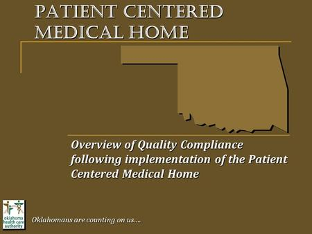 Overview of Quality Compliance following implementation of the Patient Centered Medical Home Oklahomans are counting on us…. Patient centered medical home.