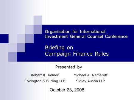 October 23, 2008 Organization for International Investment General Counsel Conference Briefing on Campaign Finance Rules Presented by Robert K. Kelner.