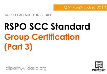 Oilpalm.wildasia.org RSPO SCC Standard Group Certification (Part 3) RSPO LEAD AUDITOR SERIES SCCS M2c May 2013.