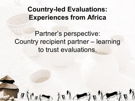 Country-led Evaluations: Experiences from Africa Partner's perspective: Country recipient partner – learning to trust evaluations.