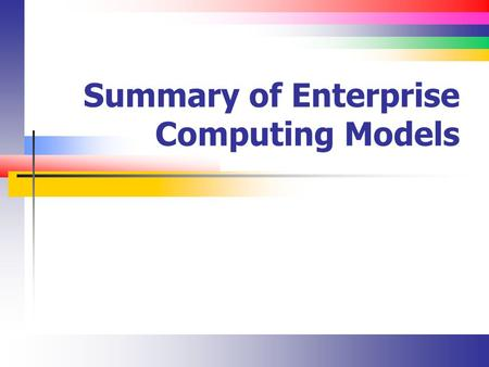 Summary of Enterprise Computing Models. Slide 2 Enterprise Dimensions Who does what? In-source out-source hardware and software Staff vs. consultant What.