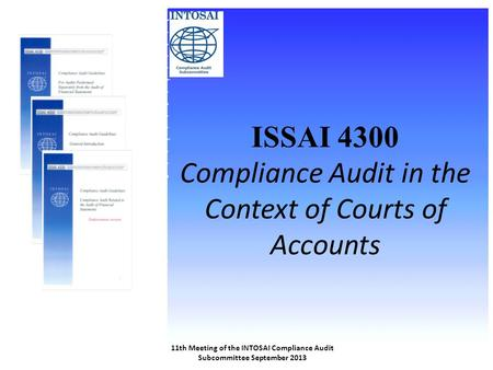 ISSAI 4300 Compliance Audit in the Context of Courts of Accounts 11th Meeting of the INTOSAI Compliance Audit Subcommittee September 2013.