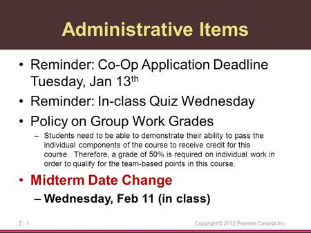 Copyright © 2012 Pearson Canada Inc.2 - 1 Administrative Items Reminder: Co-Op Application Deadline Tuesday, Jan 13 th Reminder: In-class Quiz Wednesday.