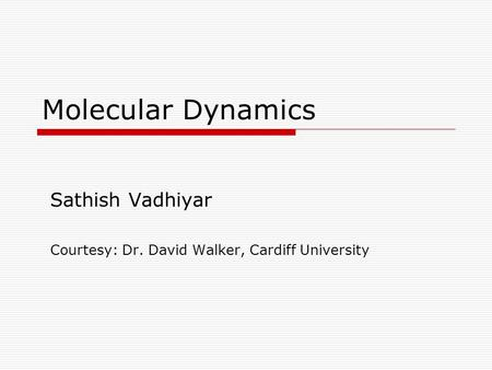 Molecular Dynamics Sathish Vadhiyar Courtesy: Dr. David Walker, Cardiff University.