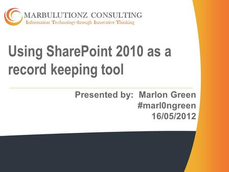Information Technology through Innovative Thinking MARBULUTIONZ CONSULTING Using SharePoint 2010 as a record keeping tool Presented by: Marlon Green #marl0ngreen.