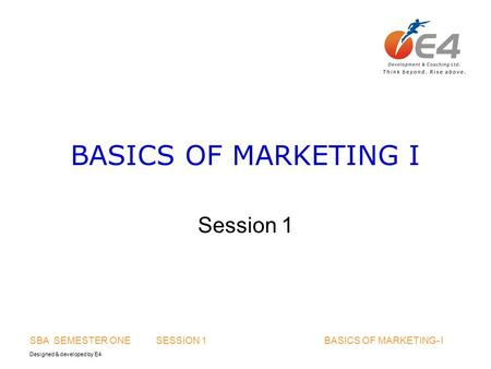 Designed & developed by E4 SBA SEMESTER ONE SESSION 1 BASICS OF MARKETING- I BASICS OF MARKETING I Session 1.