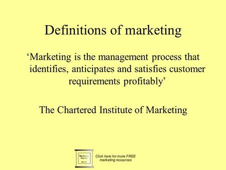 Definitions of marketing 'Marketing is the management process that identifies, anticipates and satisfies customer requirements profitably' The Chartered.