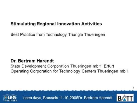 Open days, Brussels 11-10-2006Dr. Bertram Harendt 1 Stimulating Regional Innovation Activities Best Practice from Technology Triangle Thueringen Dr. Bertram.