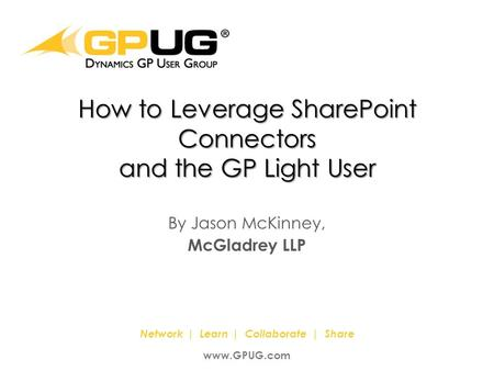 It's the Power Of Us! ® Network | Learn | Collaborate | Share www.GPUG.com How to Leverage SharePoint Connectors and the GP Light User By Jason McKinney,