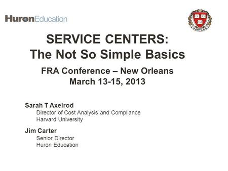 Establishing Service Centers SERVICE CENTERS: The Not So Simple Basics FRA Conference – New Orleans March 13-15, 2013 Sarah T Axelrod Director of Cost.