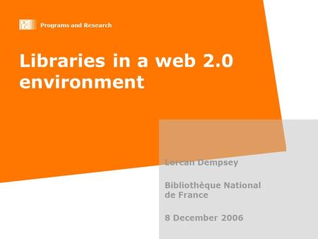 Programs and Research Libraries in a web 2.0 environment Lorcan Dempsey Bibliothèque National de France 8 December 2006.