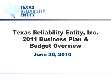2011 Budget Presentation June 24, 2010 Texas Reliability Entity, Inc. 2011 Business Plan & Budget Overview June 30, 2010.
