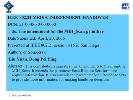 21-06-xxxx-00-0000 IEEE 802.21 MEDIA INDEPENDENT HANDOVER DCN: 21-06-0630-00-0000 Title: The amendment for the MIH_Scan primitive Date Submitted: April,