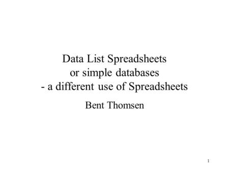 1 Data List Spreadsheets or simple databases - a different use of Spreadsheets Bent Thomsen.