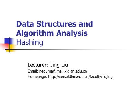Data Structures and Algorithm Analysis Hashing Lecturer: Jing Liu   Homepage: