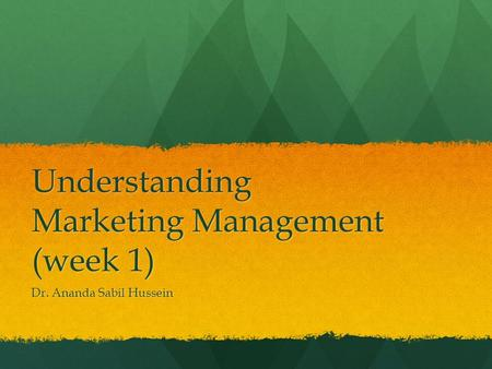 Understanding Marketing Management (week 1) Dr. Ananda Sabil Hussein.