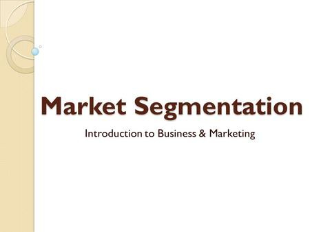 Market Segmentation Introduction to Business & Marketing.