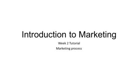 Introduction to Marketing Week 2 Tutorial Marketing process.