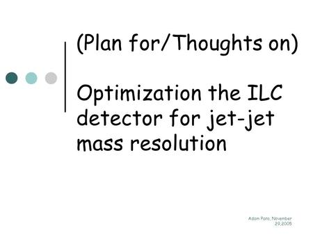 Adam Para, November 29,2005 (Plan for/Thoughts on) Optimization the ILC detector for jet-jet mass resolution.