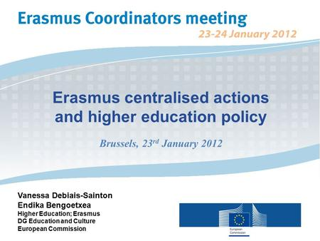 Erasmus centralised actions and higher education policy Brussels, 23 rd January 2012 Vanessa Debiais-Sainton Endika Bengoetxea Higher Education; Erasmus.