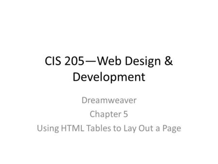 CIS 205—Web Design & Development Dreamweaver Chapter 5 Using HTML Tables to Lay Out a Page.