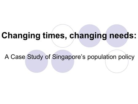 Changing times, changing needs: A Case Study of Singapore's population policy.