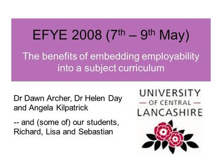 EFYE 2008 (7 th – 9 th May) The benefits of embedding employability into a subject curriculum Dr Dawn Archer, Dr Helen Day and Angela Kilpatrick -- and.
