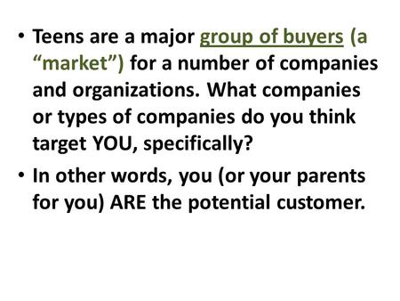 "Teens are a major group of buyers (a ""market"") for a number of companies and organizations. What companies or types of companies do you think target YOU,"
