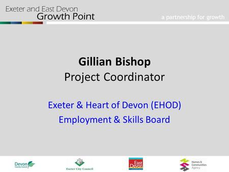 A partnership for growth Gillian Bishop Project Coordinator Exeter & Heart of Devon (EHOD) Employment & Skills Board.