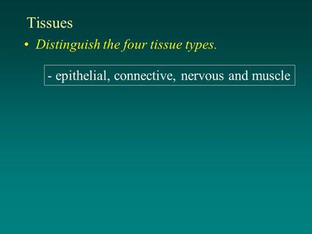 Tissues Distinguish the four tissue types. - epithelial, connective, nervous and muscle.