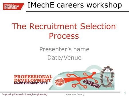Improving the world through engineeringwww.imeche.orgImproving the world through engineeringwww.imeche.org 1 The Recruitment Selection Process Presenter's.